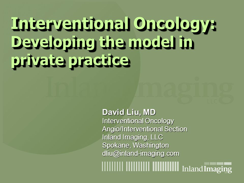 Interventional Oncology: Developing the model in private practice David Liu, MD Interventional Oncology Angio/Interventional Section Inland Imaging, L