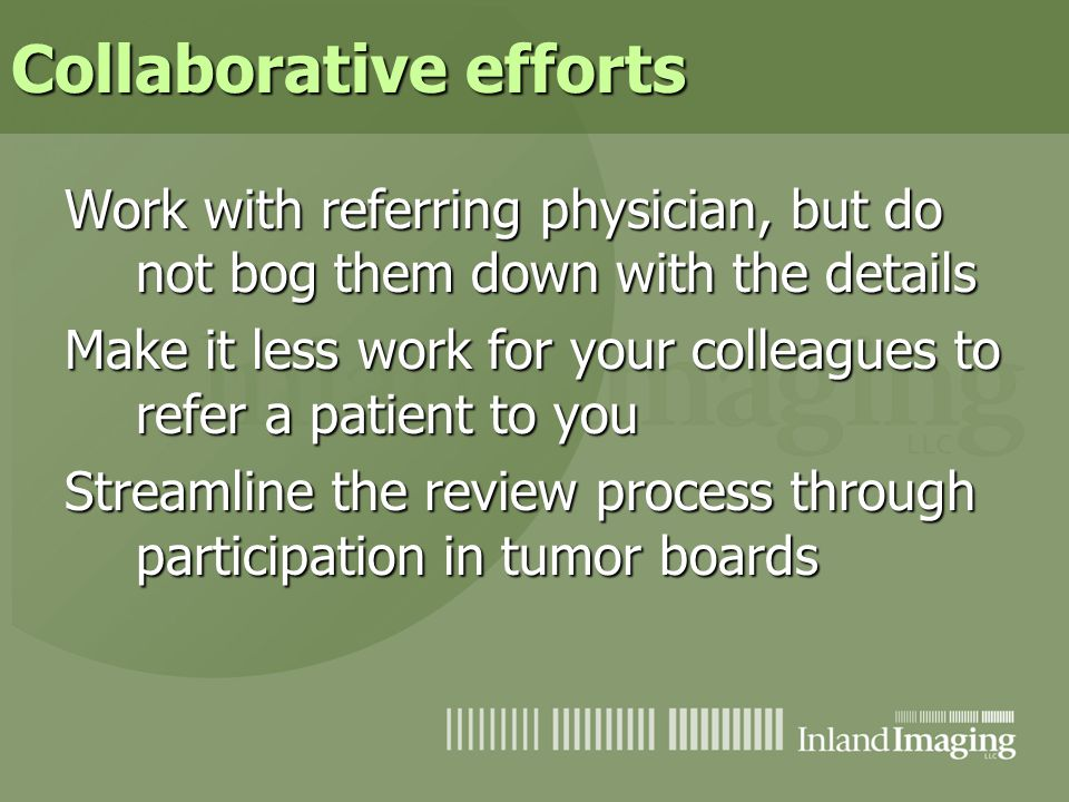 Collaborative efforts Work with referring physician, but do not bog them down with the details Make it less work for your colleagues to refer a patien
