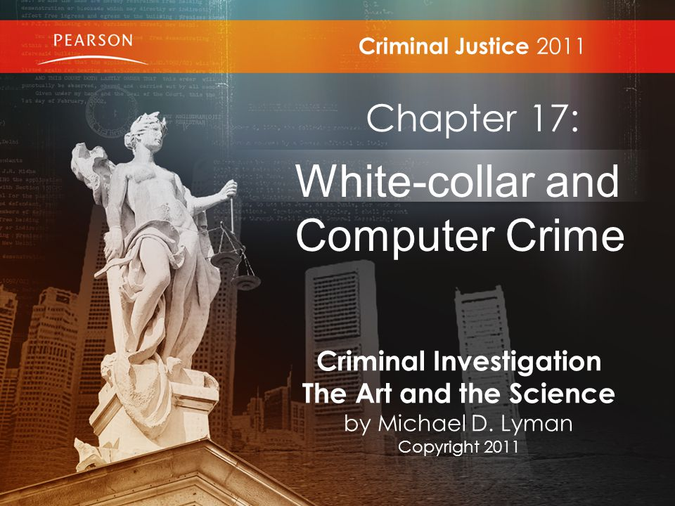 Criminal Justice 2011 Chapter 17: White-collar and Computer Crime Criminal Investigation The Art and the Science by Michael D.