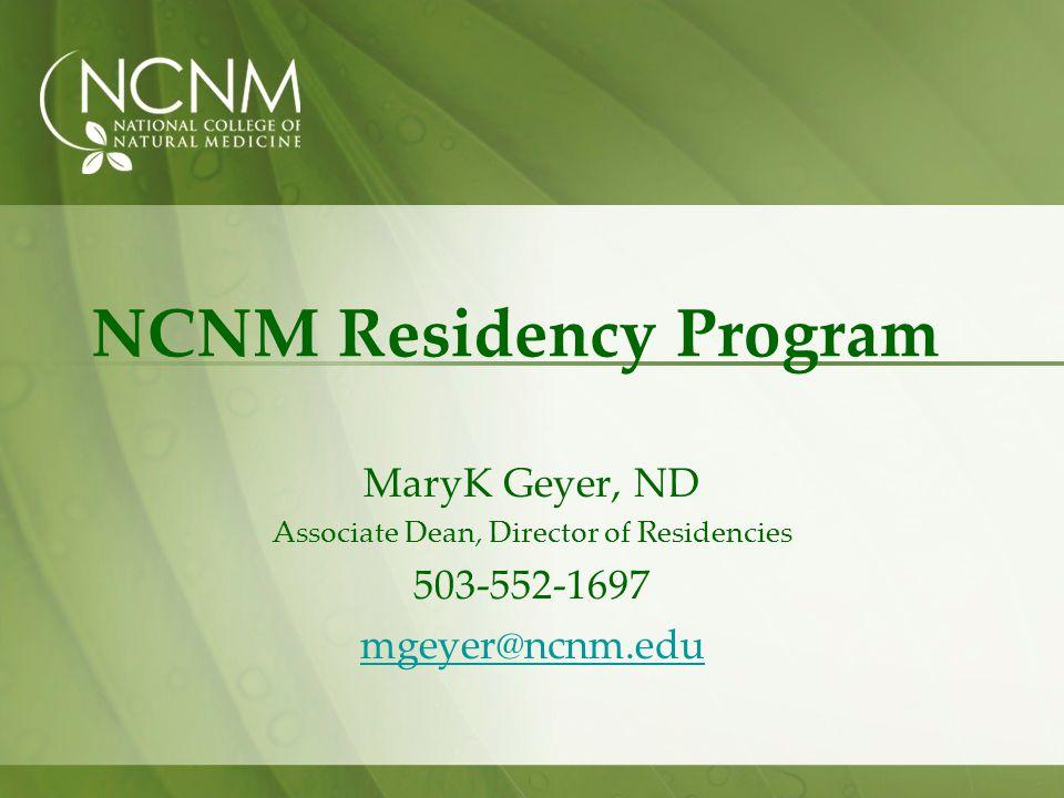 NCNM Residency Program MaryK Geyer, ND Associate Dean, Director of Residencies 503-552-1697 mgeyer@ncnm.edu