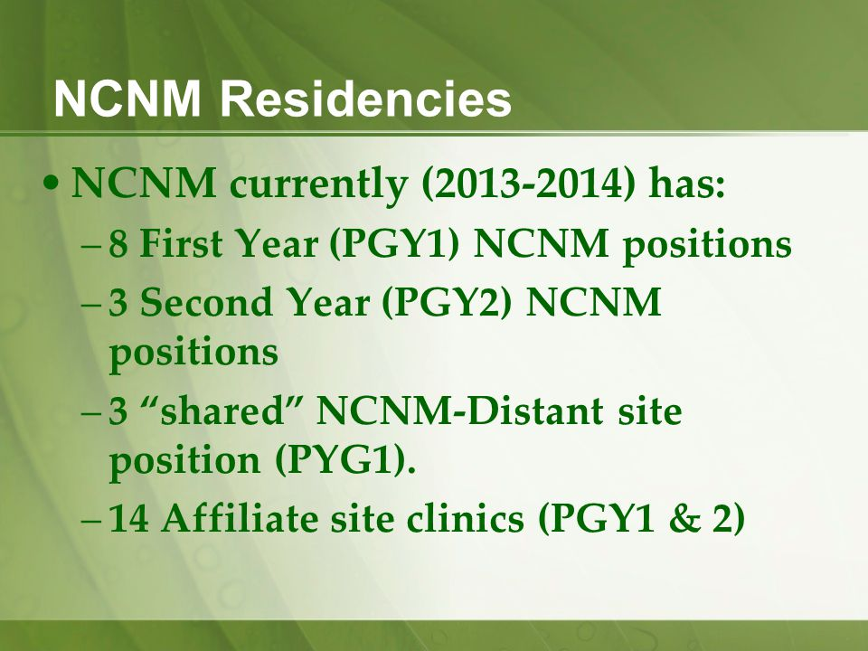 NCNM Residencies NCNM currently (2013-2014) has: –8 First Year (PGY1) NCNM positions –3 Second Year (PGY2) NCNM positions –3 shared NCNM-Distant site position (PYG1).