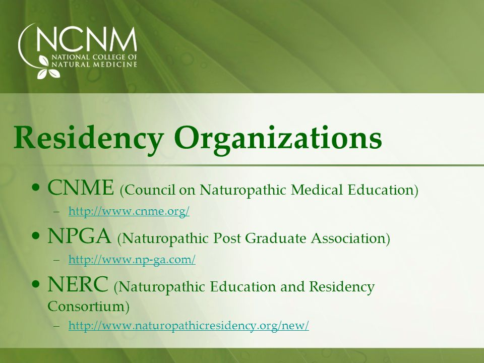 Residency Organizations CNME (Council on Naturopathic Medical Education) –http://www.cnme.org/http://www.cnme.org/ NPGA (Naturopathic Post Graduate Association) –http://www.np-ga.com/http://www.np-ga.com/ NERC (Naturopathic Education and Residency Consortium) –http://www.naturopathicresidency.org/new/http://www.naturopathicresidency.org/new/
