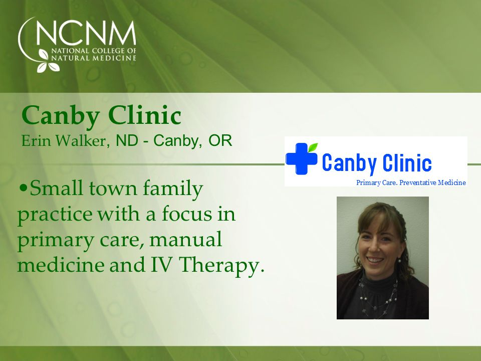 Canby Clinic Erin Walker, ND - Canby, OR Small town family practice with a focus in primary care, manual medicine and IV Therapy.