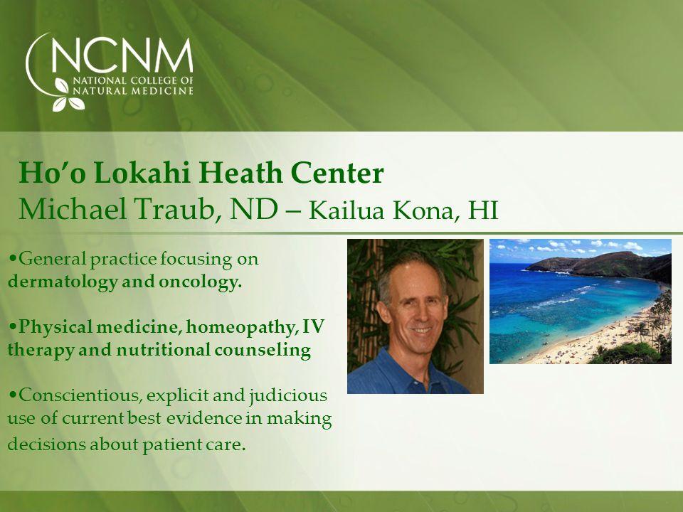 Hoo Lokahi Heath Center Michael Traub, ND – Kailua Kona, HI General practice focusing on dermatology and oncology.