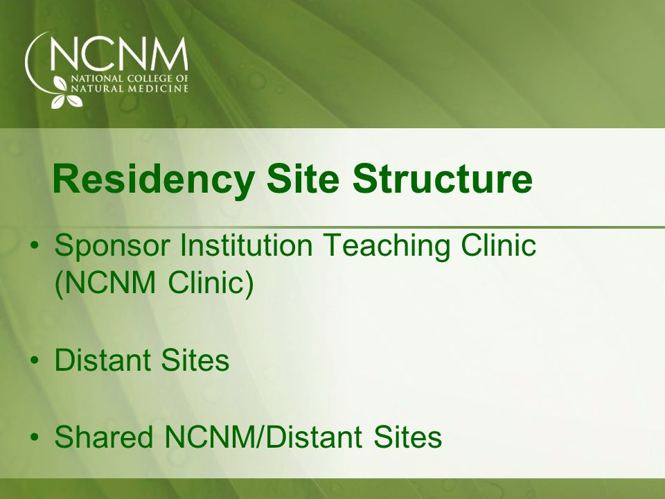 Residency Site Structure Sponsor Institution Teaching Clinic (NCNM Clinic) Distant Sites Shared NCNM/Distant Sites