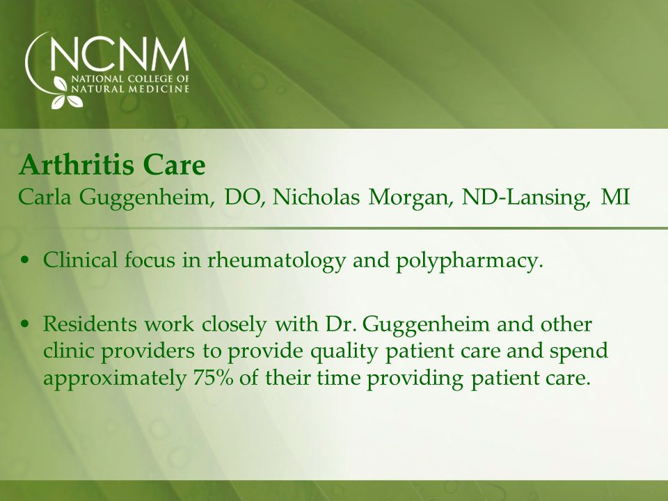 Arthritis Care Carla Guggenheim, DO, Nicholas Morgan, ND-Lansing, MI Clinical focus in rheumatology and polypharmacy.
