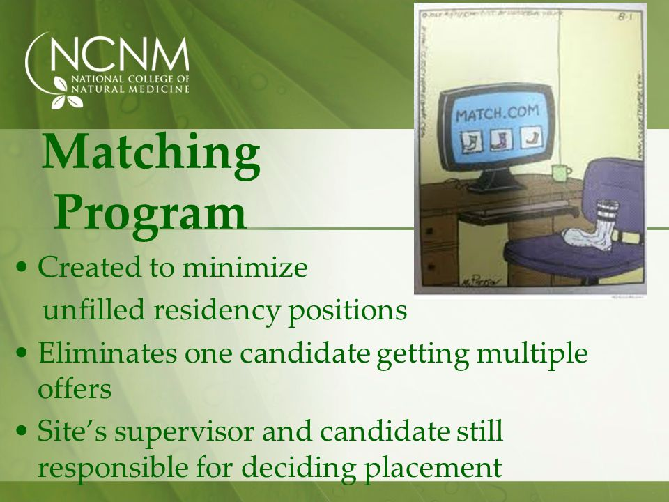 Matching Program Created to minimize unfilled residency positions Eliminates one candidate getting multiple offers Sites supervisor and candidate still responsible for deciding placement
