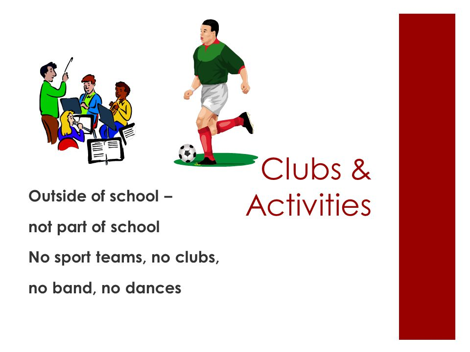 Clubs & Activities Outside of school – not part of school No sport teams, no clubs, no band, no dances