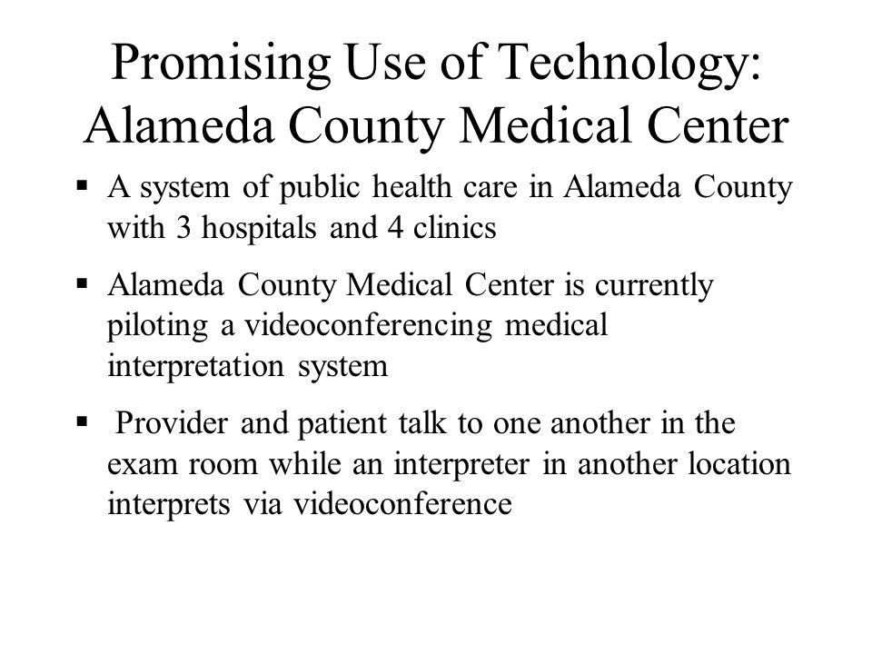 Promising Use of Technology: Gouverneur Hospital Public hospital primarily serving Chinese and Latino immigrants in New York City Implemented a remote simultaneous medical interpretation pilot Use trained medical interpreters who interpret for providers and patients through wireless headsets Interpreter listens to what is said by one party and transmits an interpretation to the other Provider and patient only hear their own languages