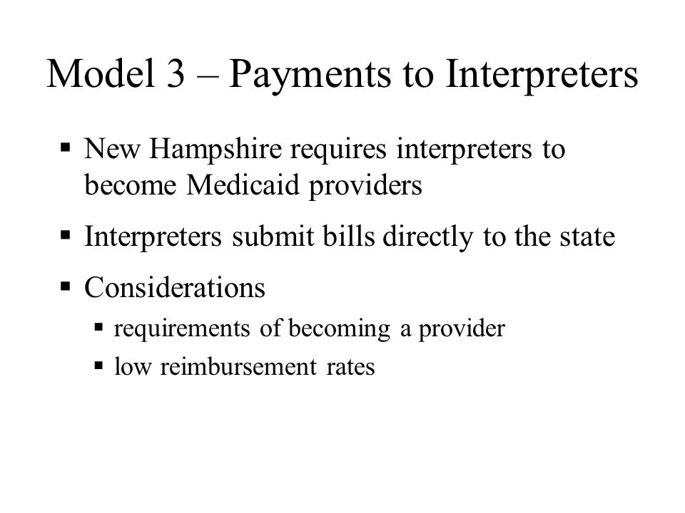Model 2 – Provider Reimbursement Maine and Minnesota require providers to pay for interpreters and then reimburse providers Providers have discretion on who to hire In Maine, interpreters must sign code of ethics; cannot use family members/friends Considerations state oversight quality of interpreters provider concerns