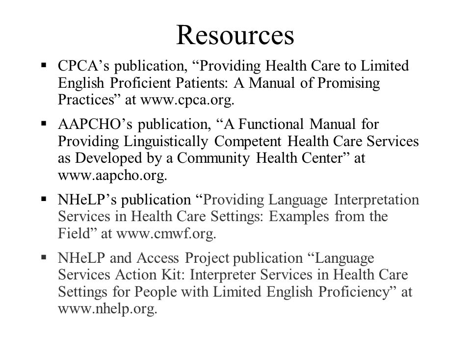 Ongoing Challenges in Health Care Trainings for interpreters, providers, and support staff Cost of training Opportunity cost of time away from clinic Access to technology for remote interpretation Rural areas may lack adequate telecommunications infrastructure Confidentiality Especially for rare languages spoken by small communities