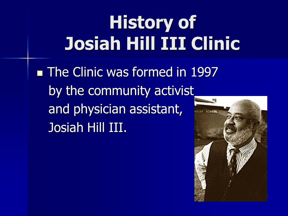 History of Josiah Hill III Clinic The Clinic was formed in 1997 The Clinic was formed in 1997 by the community activist by the community activist and