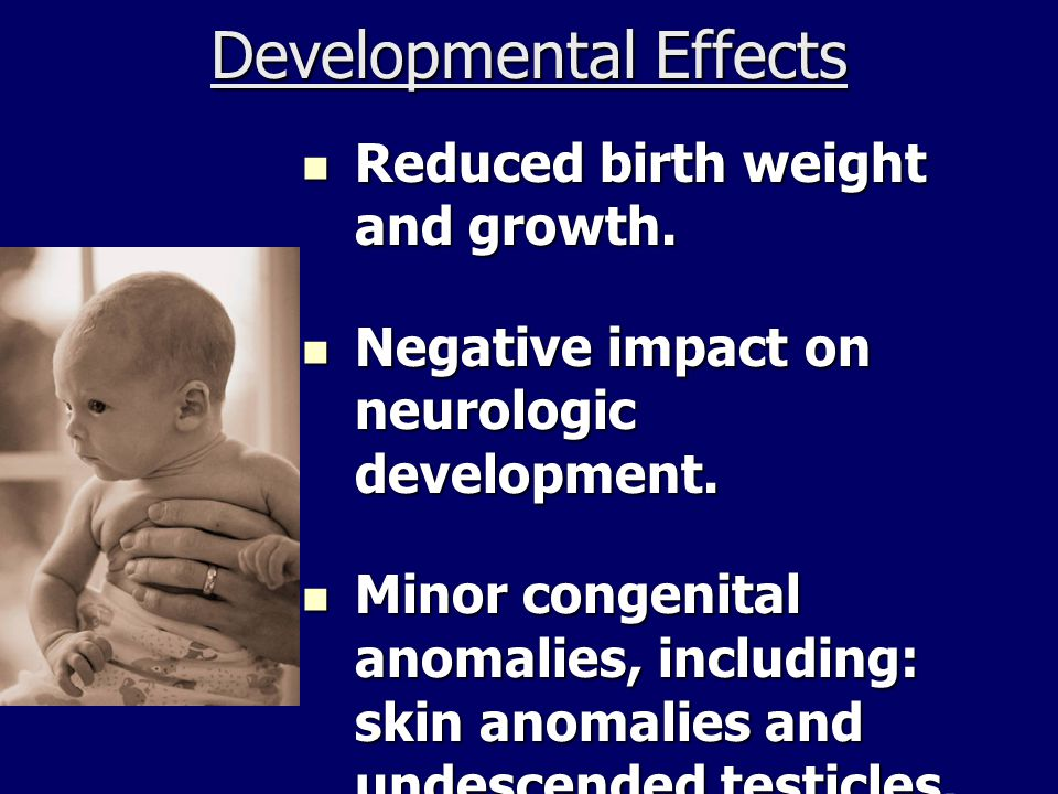 Developmental Effects Reduced birth weight and growth. Reduced birth weight and growth. Negative impact on neurologic development. Negative impact on