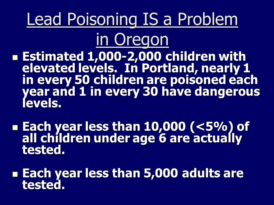 Lead Poisoning IS a Problem in Oregon Estimated 1,000-2,000 children with elevated levels. In Portland, nearly 1 in every 50 children are poisoned eac