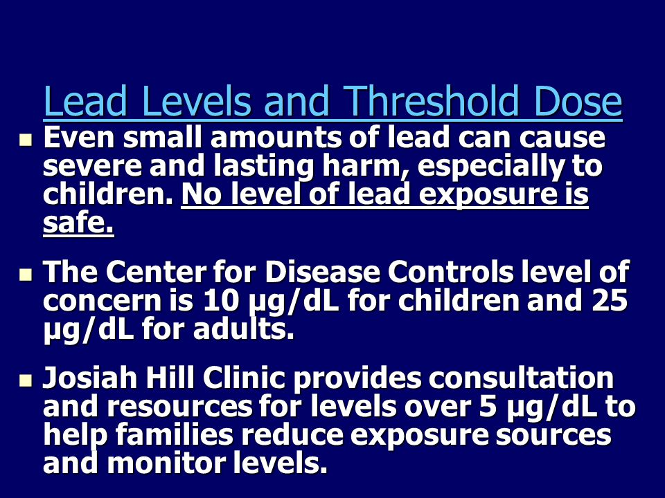 Lead Levels and Threshold Dose Even small amounts of lead can cause severe and lasting harm, especially to children.