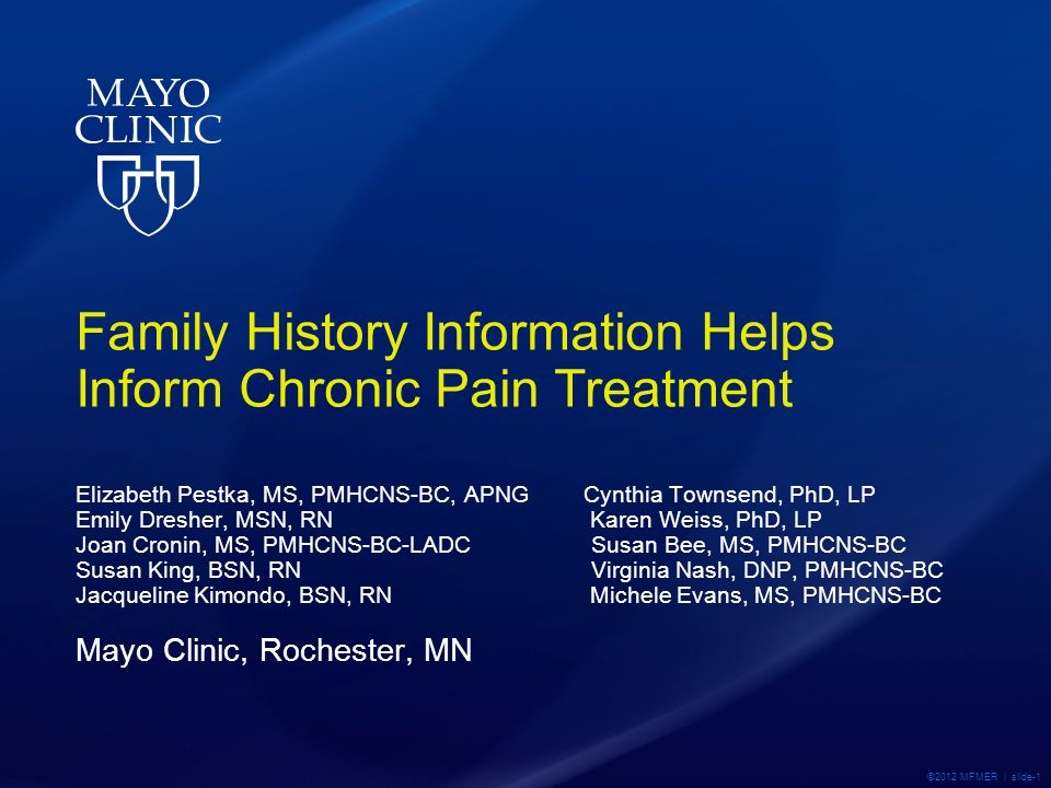 ©2012 MFMER | slide-1 Family History Information Helps Inform Chronic Pain Treatment Elizabeth Pestka, MS, PMHCNS-BC, APNG Cynthia Townsend, PhD, LP Emily Dresher, MSN, RN Karen Weiss, PhD, LP Joan Cronin, MS, PMHCNS-BC-LADC Susan Bee, MS, PMHCNS-BC Susan King, BSN, RN Virginia Nash, DNP, PMHCNS-BC Jacqueline Kimondo, BSN, RN Michele Evans, MS, PMHCNS-BC Mayo Clinic, Rochester, MN