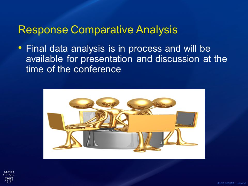 Response Comparative Analysis Final data analysis is in process and will be available for presentation and discussion at the time of the conference ©2012 MFMER | slide-16