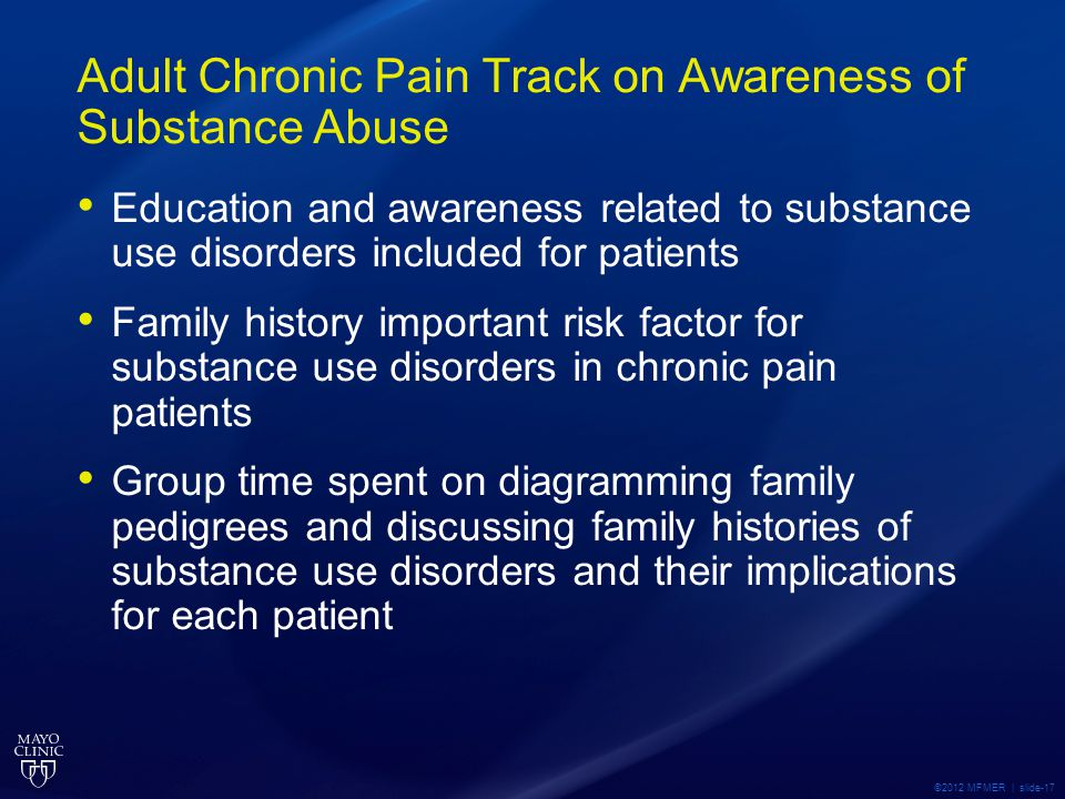Adult Chronic Pain Track on Awareness of Substance Abuse Education and awareness related to substance use disorders included for patients Family history important risk factor for substance use disorders in chronic pain patients Group time spent on diagramming family pedigrees and discussing family histories of substance use disorders and their implications for each patient ©2012 MFMER | slide-17