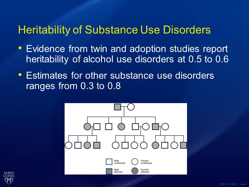 Heritability of Substance Use Disorders Evidence from twin and adoption studies report heritability of alcohol use disorders at 0.5 to 0.6 Estimates for other substance use disorders ranges from 0.3 to 0.8 ©2012 MFMER | slide-4