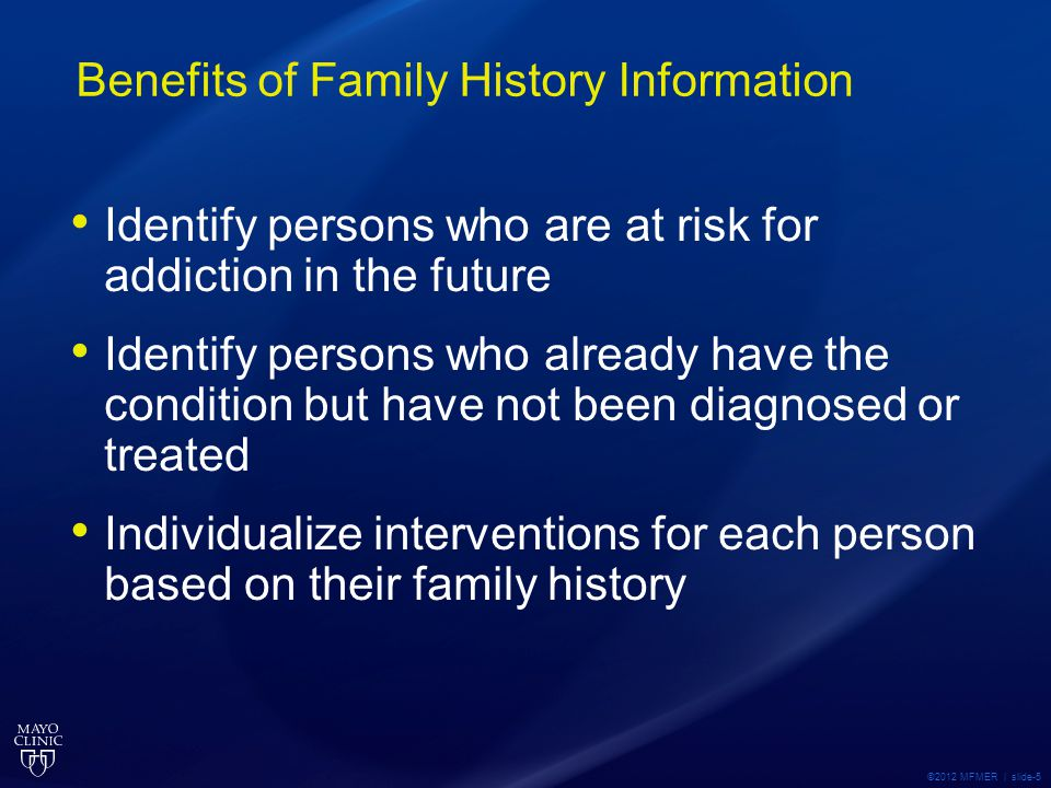 ©2012 MFMER | slide-5 Benefits of Family History Information Identify persons who are at risk for addiction in the future Identify persons who already have the condition but have not been diagnosed or treated Individualize interventions for each person based on their family history