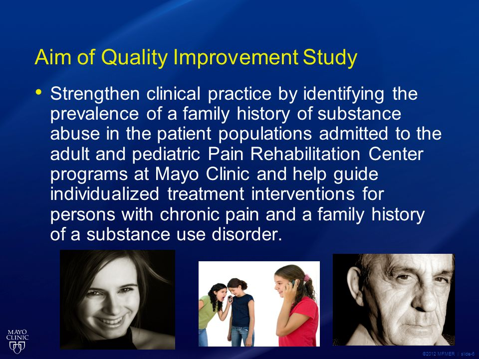 Aim of Quality Improvement Study Strengthen clinical practice by identifying the prevalence of a family history of substance abuse in the patient populations admitted to the adult and pediatric Pain Rehabilitation Center programs at Mayo Clinic and help guide individualized treatment interventions for persons with chronic pain and a family history of a substance use disorder.