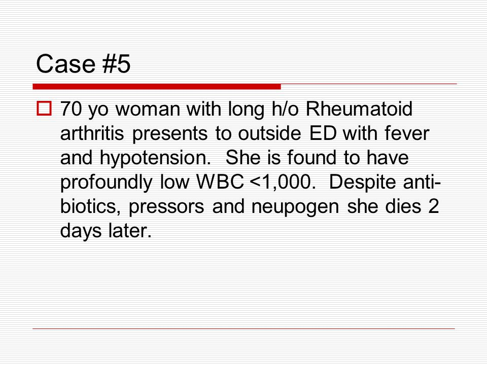 Case #5 70 yo woman with long h/o Rheumatoid arthritis presents to outside ED with fever and hypotension.
