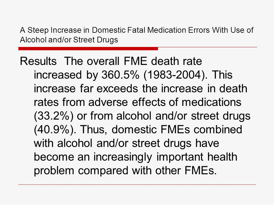 A Steep Increase in Domestic Fatal Medication Errors With Use of Alcohol and/or Street Drugs Results The overall FME death rate increased by 360.5% (1983-2004).