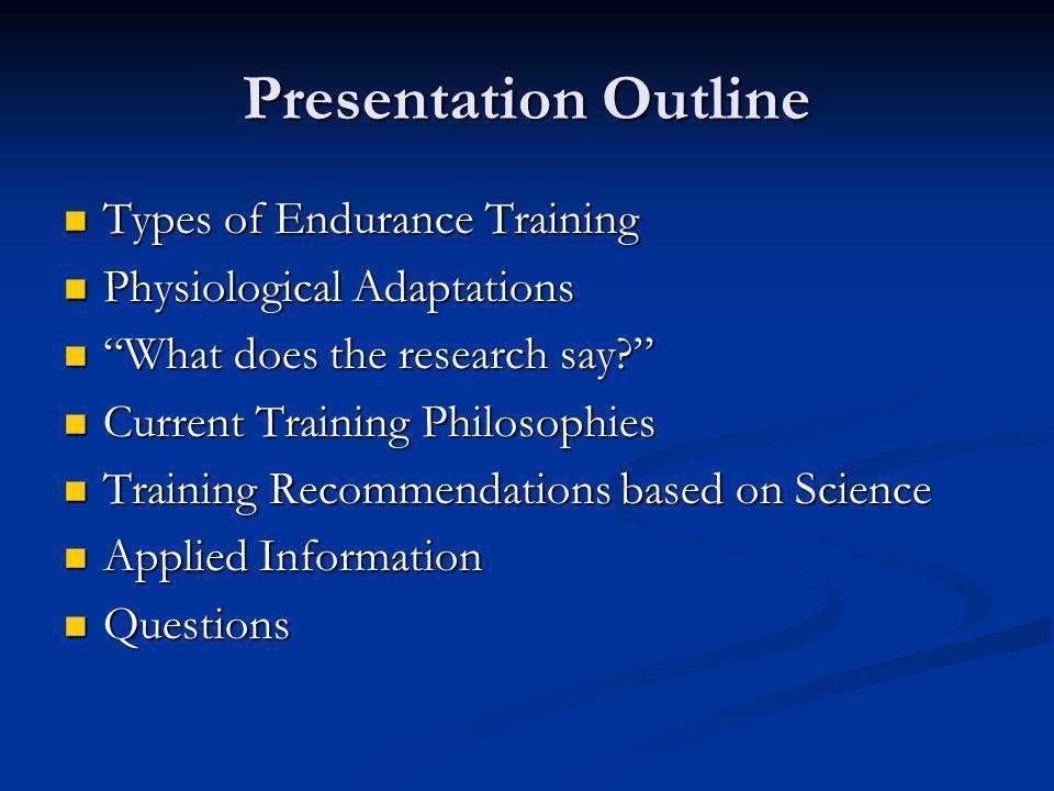 Presentation Outline Types of Endurance Training Types of Endurance Training Physiological Adaptations Physiological Adaptations What does the researc