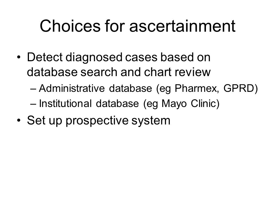 Choices for ascertainment Detect diagnosed cases based on database search and chart review –Administrative database (eg Pharmex, GPRD) –Institutional