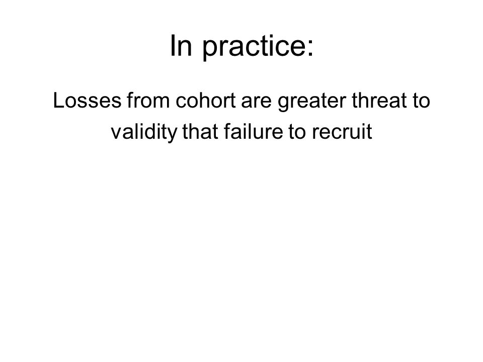 In practice: Losses from cohort are greater threat to validity that failure to recruit
