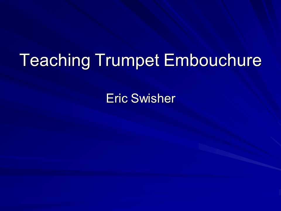 Trumpet Embouchure Each students embouchure will be slightly different This is due to variations in tooth, lip and jaw structure Remember: A good embouchure is one which WORKS.