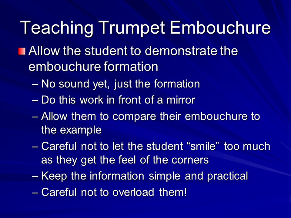 Teaching Trumpet Embouchure Allow the student to demonstrate the embouchure formation –No sound yet, just the formation –Do this work in front of a mi