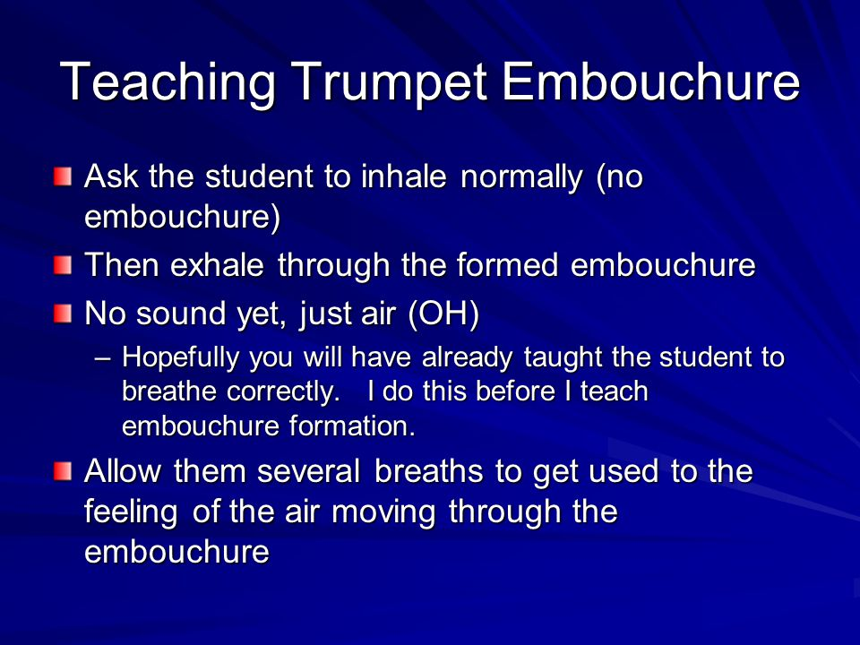 Teaching Trumpet Embouchure Ask the student to inhale normally (no embouchure) Then exhale through the formed embouchure No sound yet, just air (OH) –