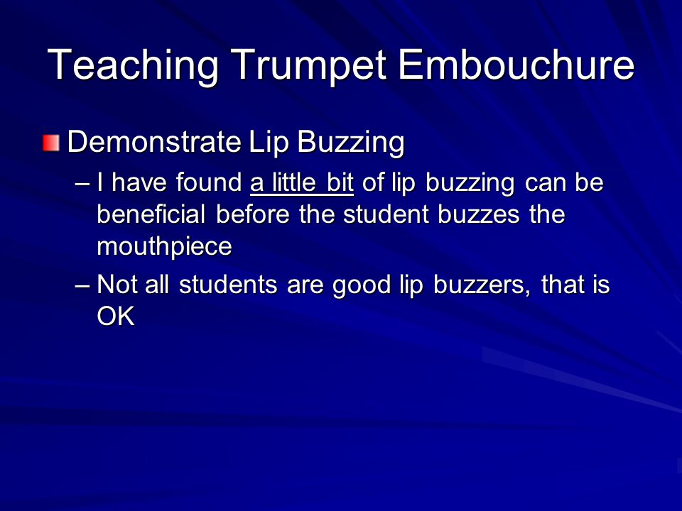 Teaching Trumpet Embouchure Demonstrate Lip Buzzing –I have found a little bit of lip buzzing can be beneficial before the student buzzes the mouthpie