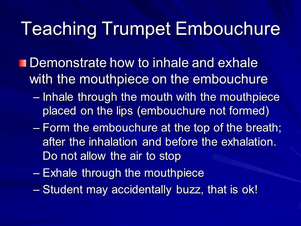 Teaching Trumpet Embouchure Demonstrate how to inhale and exhale with the mouthpiece on the embouchure –Inhale through the mouth with the mouthpiece p