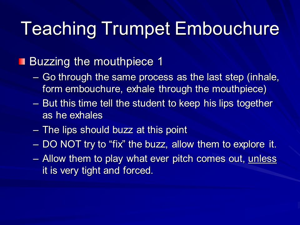 Teaching Trumpet Embouchure Buzzing the mouthpiece 1 –Go through the same process as the last step (inhale, form embouchure, exhale through the mouthp