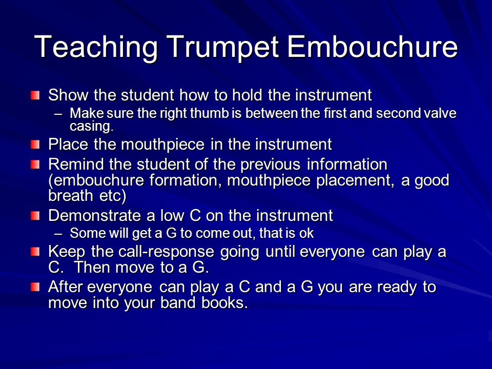 Teaching Trumpet Embouchure Show the student how to hold the instrument –Make sure the right thumb is between the first and second valve casing. Place
