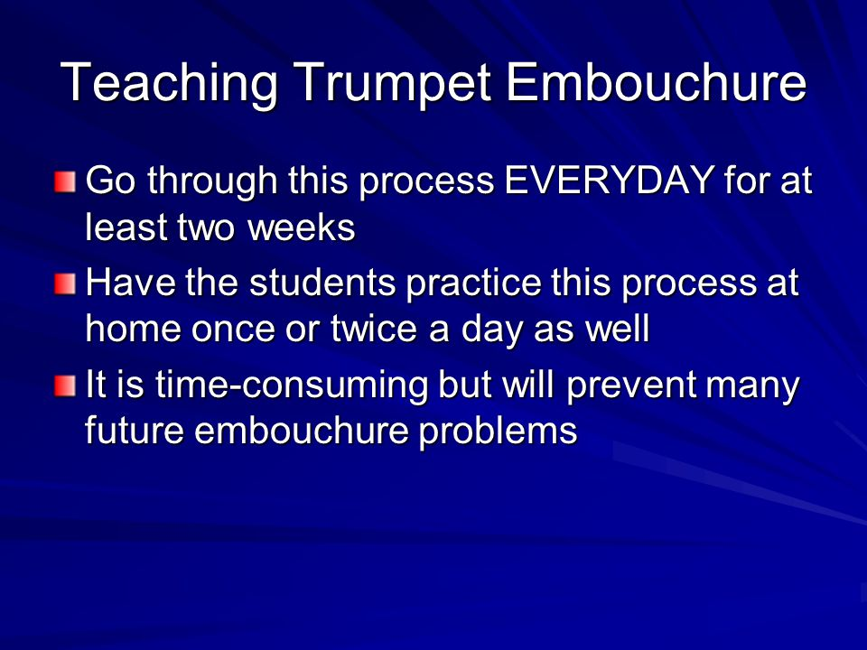Teaching Trumpet Embouchure Go through this process EVERYDAY for at least two weeks Have the students practice this process at home once or twice a da