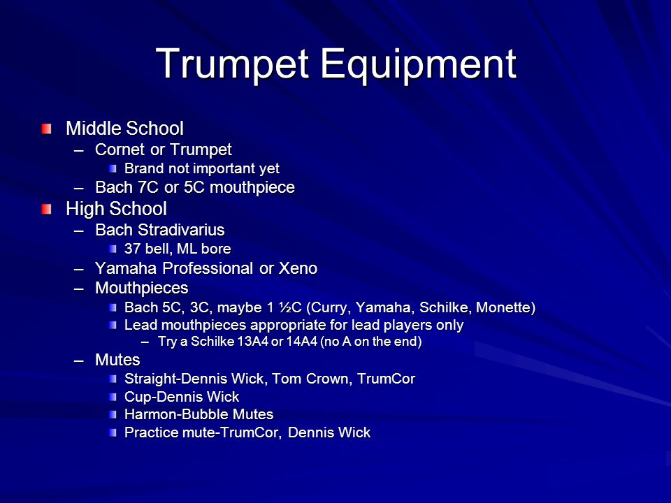 Trumpet Equipment Middle School –Cornet or Trumpet Brand not important yet –Bach 7C or 5C mouthpiece High School –Bach Stradivarius 37 bell, ML bore –