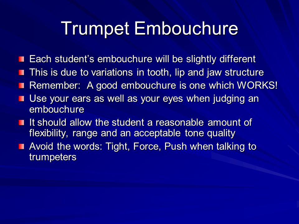 Trumpet Embouchure Each students embouchure will be slightly different This is due to variations in tooth, lip and jaw structure Remember: A good embo
