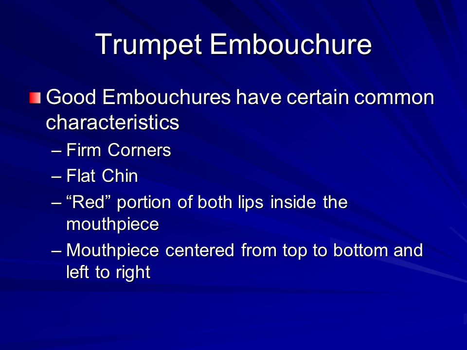 Trumpet Embouchure Good Embouchures have certain common characteristics –Firm Corners –Flat Chin –Red portion of both lips inside the mouthpiece –Mout