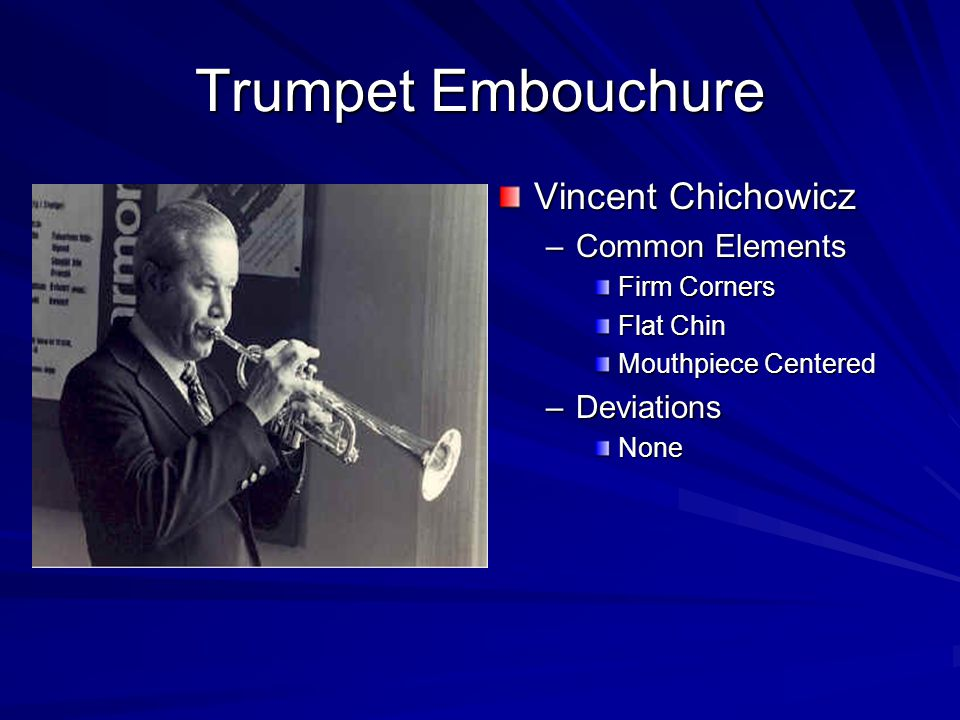 Trumpet Embouchure Adolph Herseth –Common Elements Firm Corners Flat Chin Centered Mouthpiece –Deviations Scar on his lips from a car accident!
