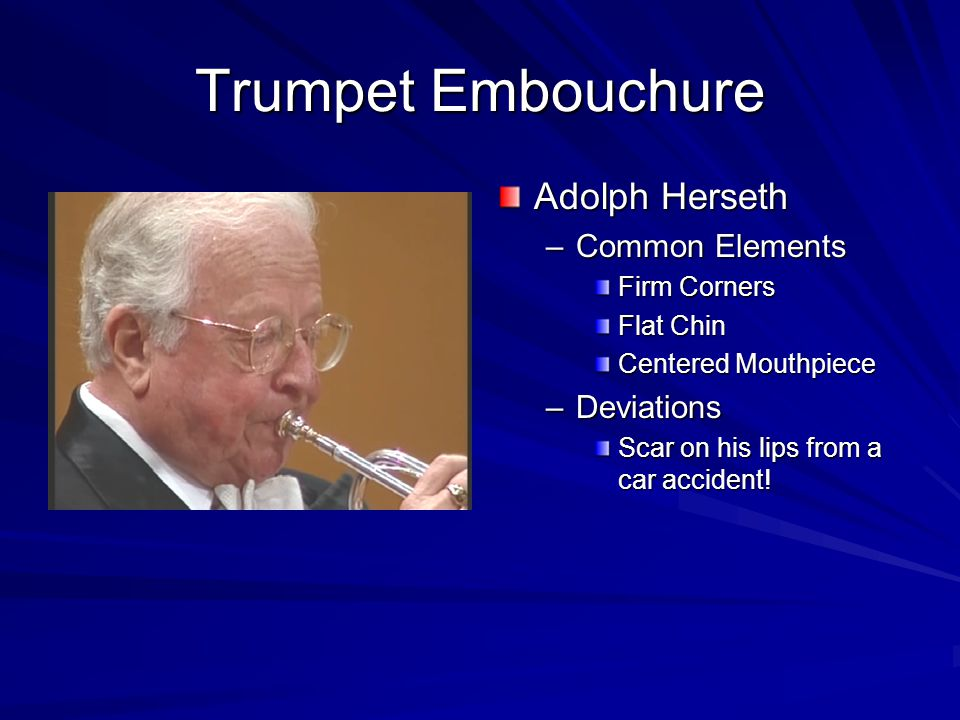 Trumpet Embouchure Maurice Andre –Common Elements Flat Chin Firm Corners –Deviations Smiling Mouthpiece a bit higher then normal Lips rolled in-French School