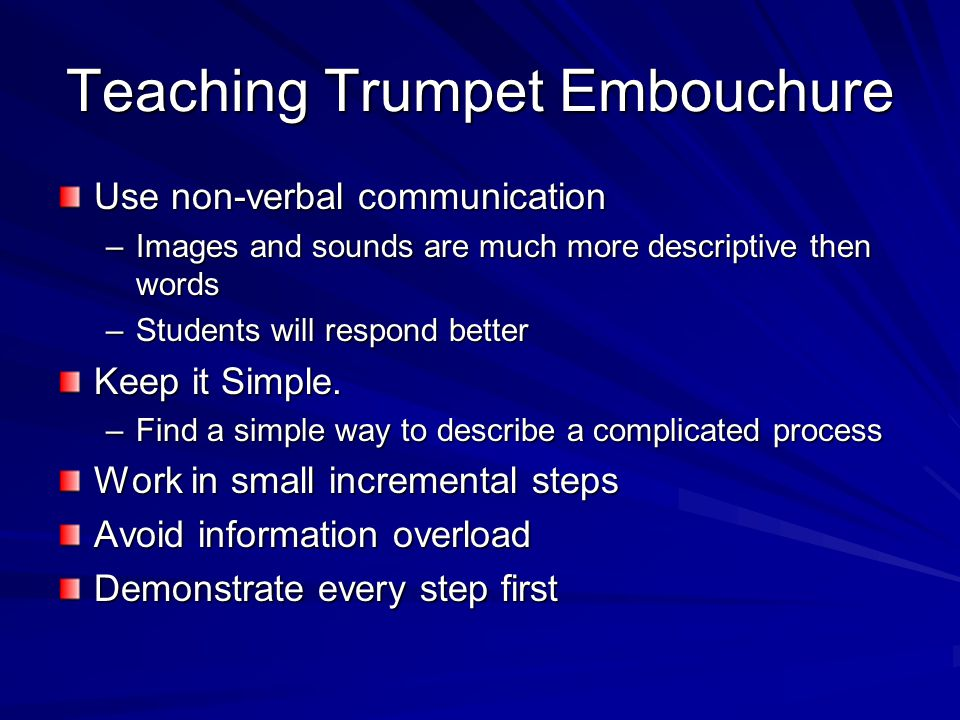 Teaching Trumpet Embouchure Show the student an example of a well- formed embouchure –Live examples work best –Picture will work if necessary –Point out the firm corners and flat chin –I have found it best to emphasize the corners when teaching a trumpet embouchure; the chin will flatten and the lips will be in the correct position if the corners are firm