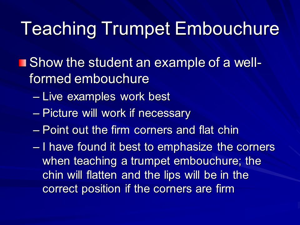 Teaching Trumpet Embouchure Show the student an example of a well- formed embouchure –Live examples work best –Picture will work if necessary –Point o