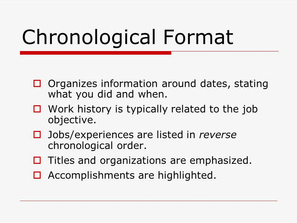 Chronological Format Organizes information around dates, stating what you did and when. Work history is typically related to the job objective. Jobs/e