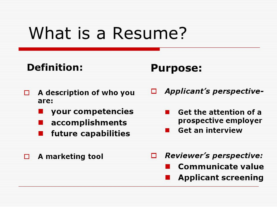 What is a Resume? Definition: A description of who you are: your competencies accomplishments future capabilities A marketing tool Purpose: Applicants