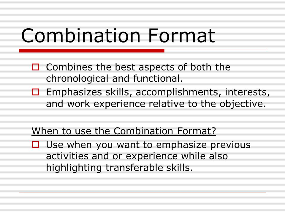 Combination Format Combines the best aspects of both the chronological and functional. Emphasizes skills, accomplishments, interests, and work experie