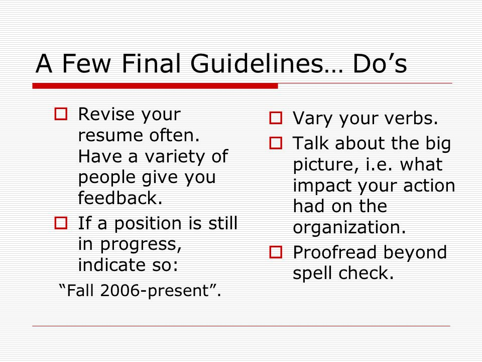 A Few Final Guidelines… Dos Revise your resume often. Have a variety of people give you feedback. If a position is still in progress, indicate so: Fal