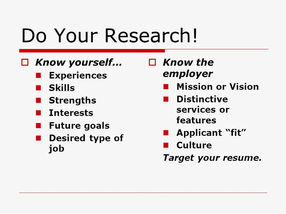 Do Your Research! Know yourself… Experiences Skills Strengths Interests Future goals Desired type of job Know the employer Mission or Vision Distincti